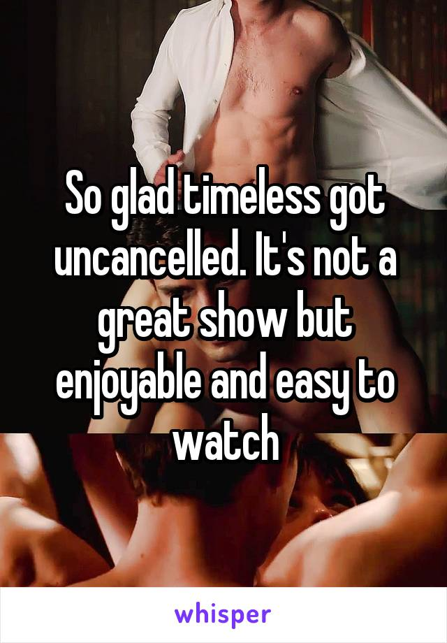 So glad timeless got uncancelled. It's not a great show but enjoyable and easy to watch