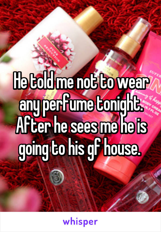 He told me not to wear any perfume tonight. After he sees me he is going to his gf house.