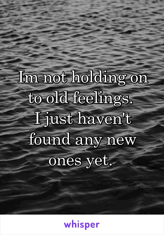 Im not holding on to old feelings.  I just haven't found any new ones yet.