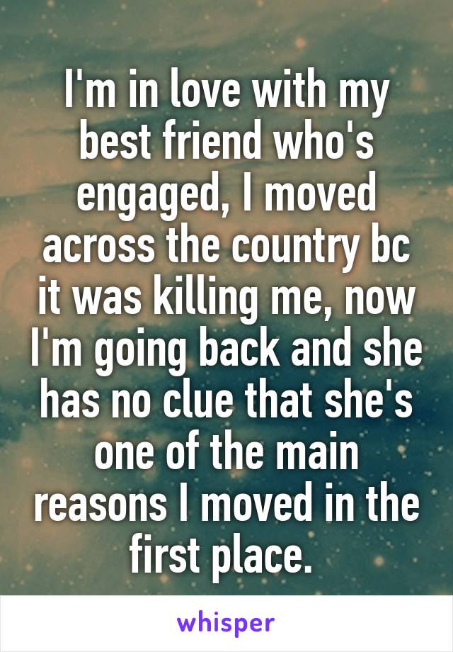 I'm in love with my best friend who's engaged, I moved across the country bc it was killing me, now I'm going back and she has no clue that she's one of the main reasons I moved in the first place.