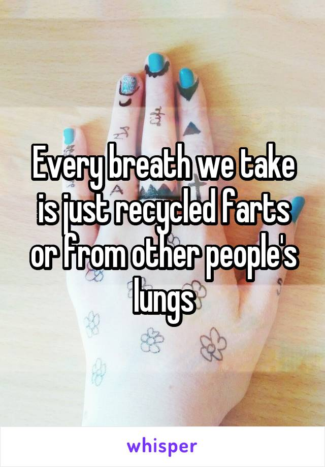 Every breath we take is just recycled farts or from other people's lungs