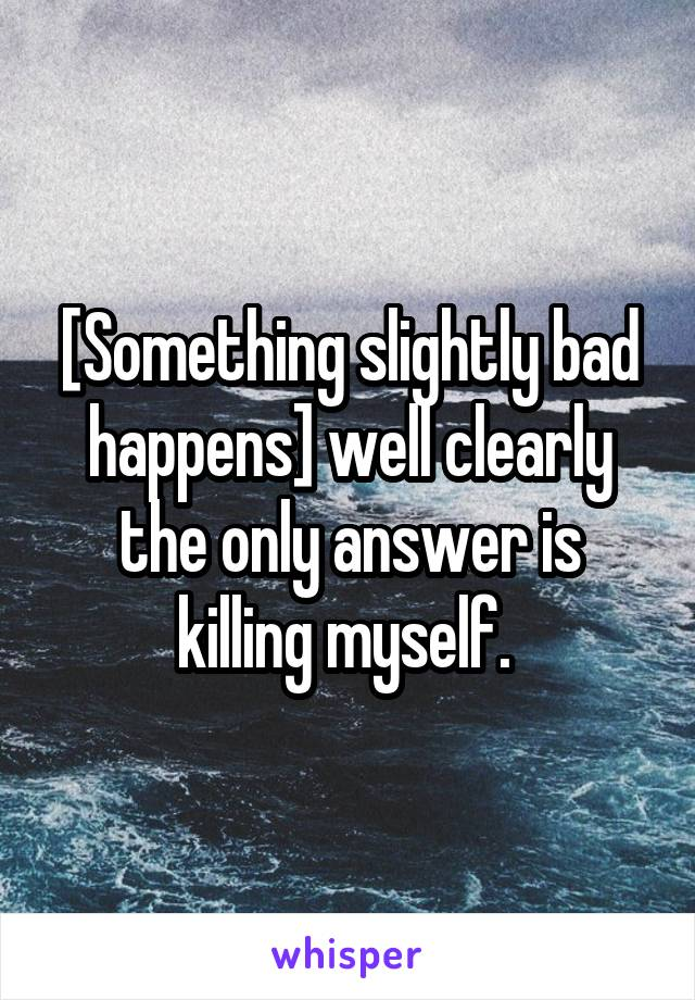 [Something slightly bad happens] well clearly the only answer is killing myself.