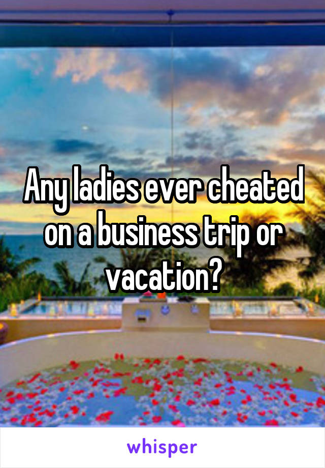 Any ladies ever cheated on a business trip or vacation?