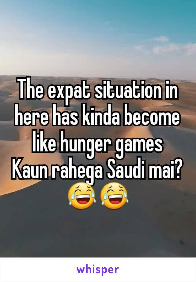 The expat situation in here has kinda become like hunger games Kaun rahega Saudi mai? 😂😂