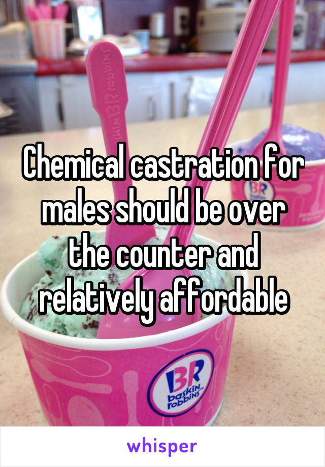 Chemical castration for males should be over the counter and relatively affordable