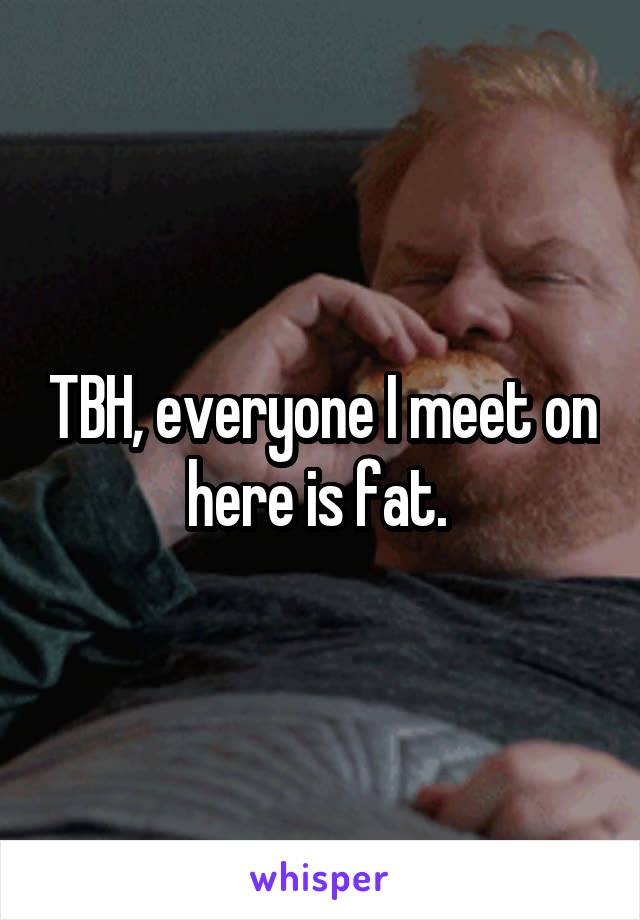 TBH, everyone I meet on here is fat.
