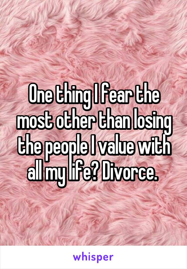 One thing I fear the most other than losing the people I value with all my life? Divorce.