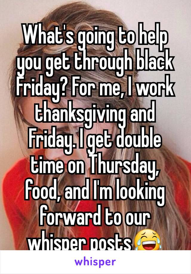 What's going to help you get through black Friday? For me, I work thanksgiving and Friday. I get double time on Thursday, food, and I'm looking forward to our whisper posts😂