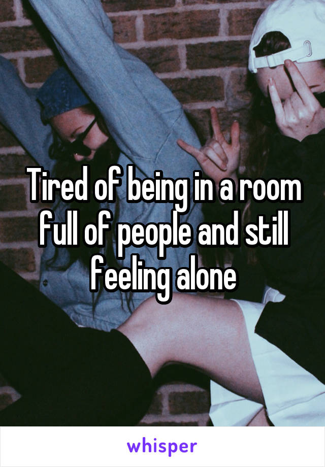 Tired of being in a room full of people and still feeling alone