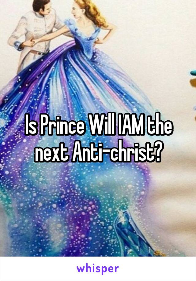 Is Prince Will IAM the next Anti-christ?