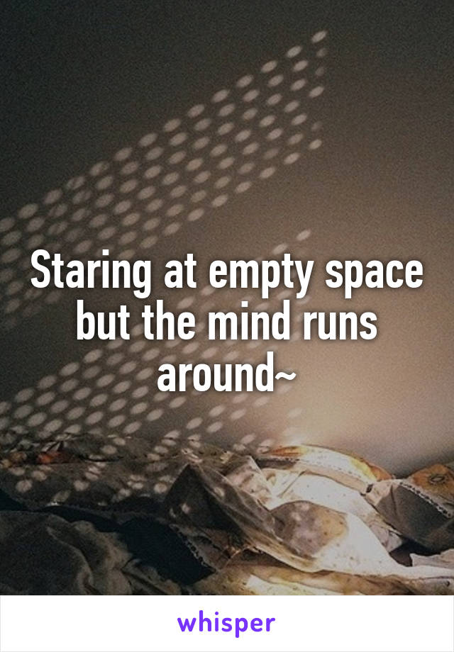 Staring at empty space but the mind runs around~