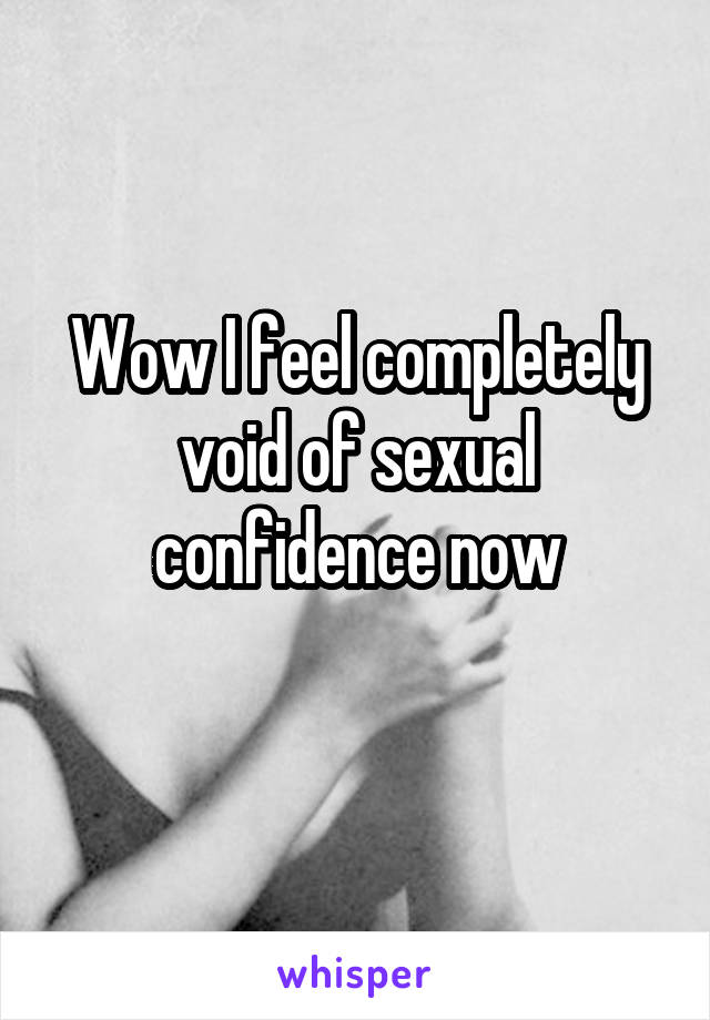 Wow I feel completely void of sexual confidence now