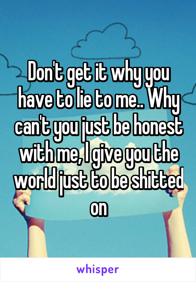 Don't get it why you have to lie to me.. Why can't you just be honest with me, I give you the world just to be shitted on