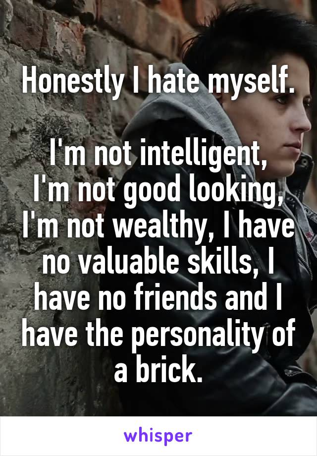 Honestly I hate myself.  I'm not intelligent, I'm not good looking, I'm not wealthy, I have no valuable skills, I have no friends and I have the personality of a brick.