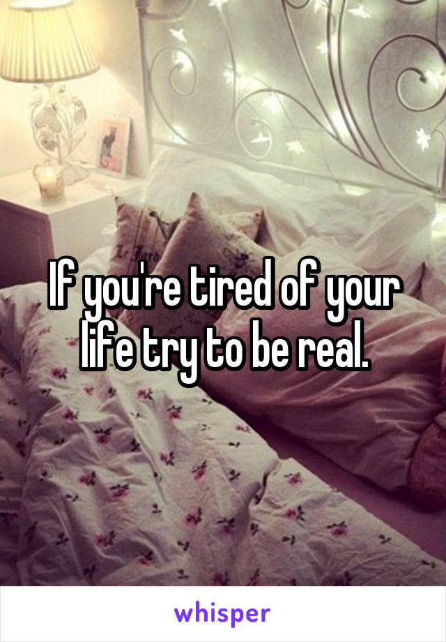 If you're tired of your life try to be real.