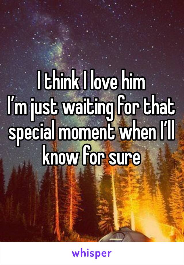 I think I love him  I'm just waiting for that special moment when I'll know for sure