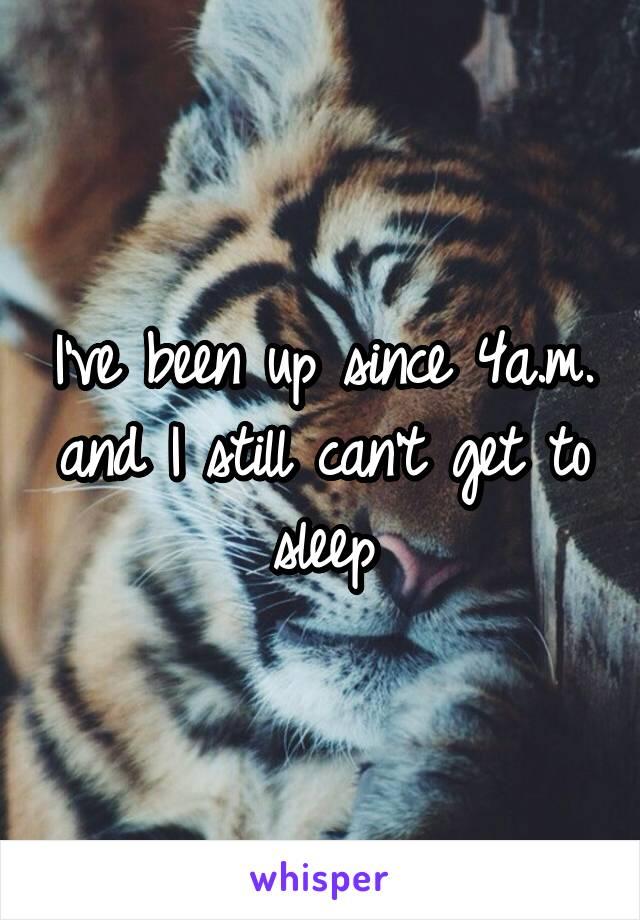 I've been up since 4a.m. and I still can't get to sleep