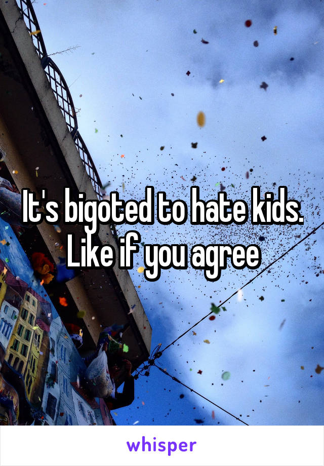 It's bigoted to hate kids. Like if you agree