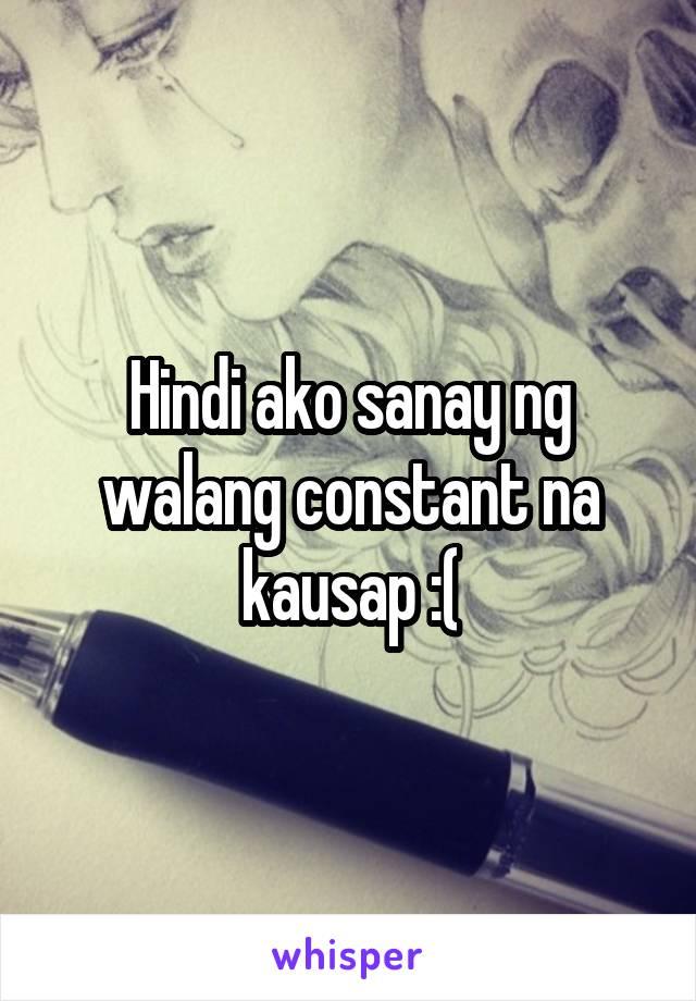 Hindi ako sanay ng walang constant na kausap :(