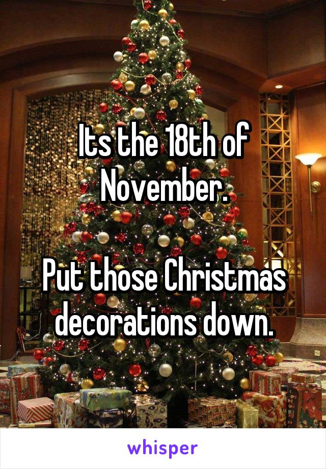 Its the 18th of November.  Put those Christmas decorations down.