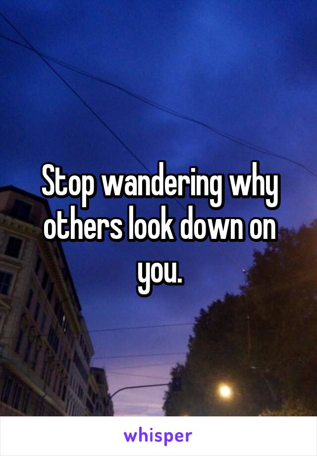 Stop wandering why others look down on you.