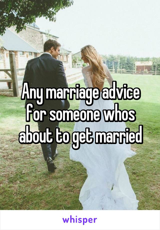 Any marriage advice for someone whos about to get married