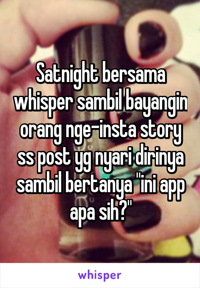 "Satnight bersama whisper sambil bayangin orang nge-insta story ss post yg nyari dirinya sambil bertanya ""ini app apa sih?"""