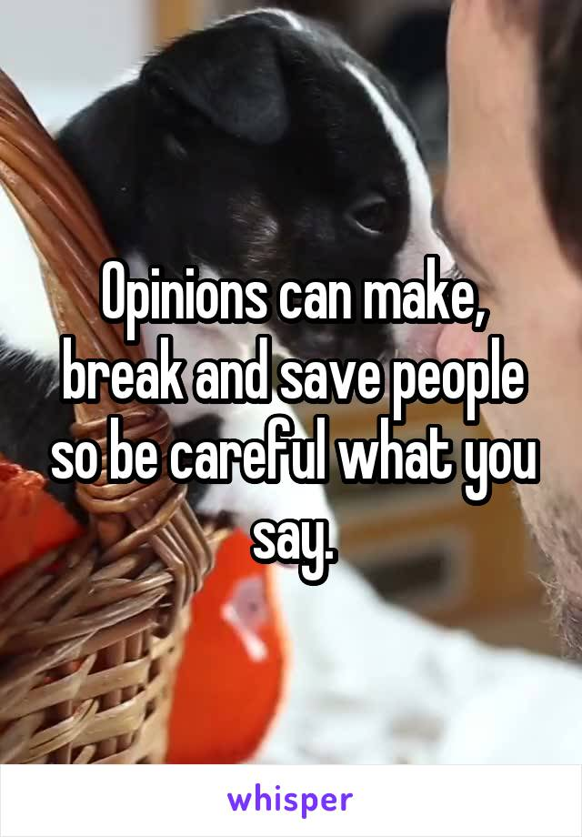Opinions can make, break and save people so be careful what you say.
