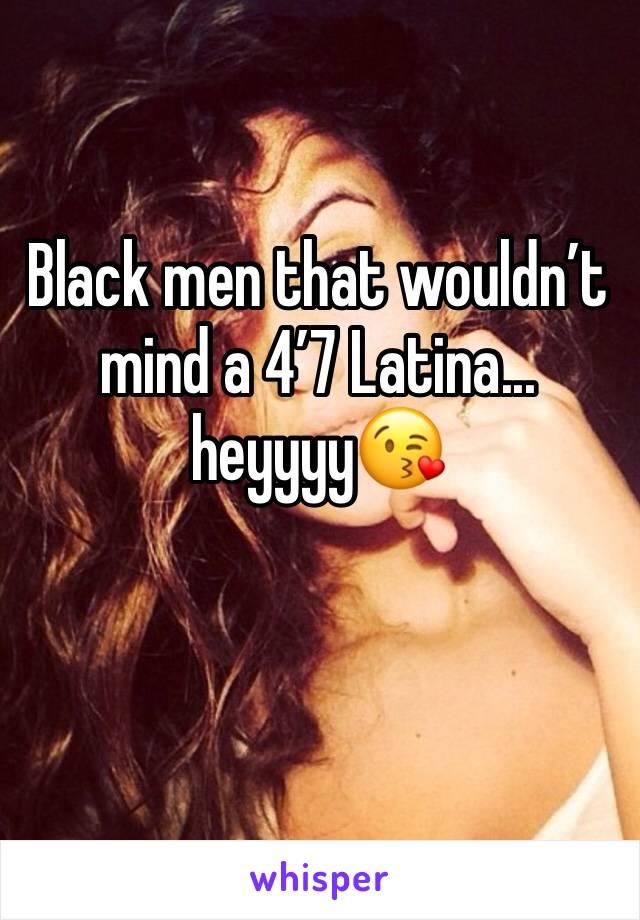 Black men that wouldn't mind a 4'7 Latina... heyyyy😘