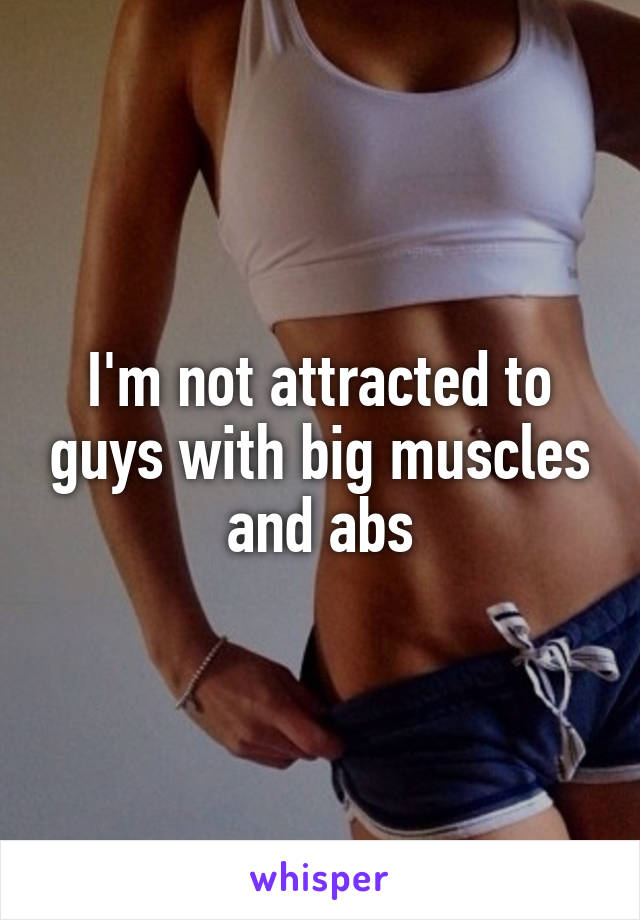 I'm not attracted to guys with big muscles and abs
