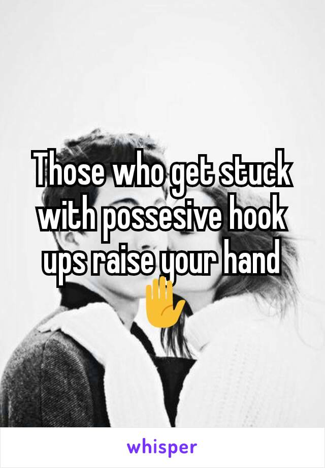 Those who get stuck with possesive hook ups raise your hand ✋