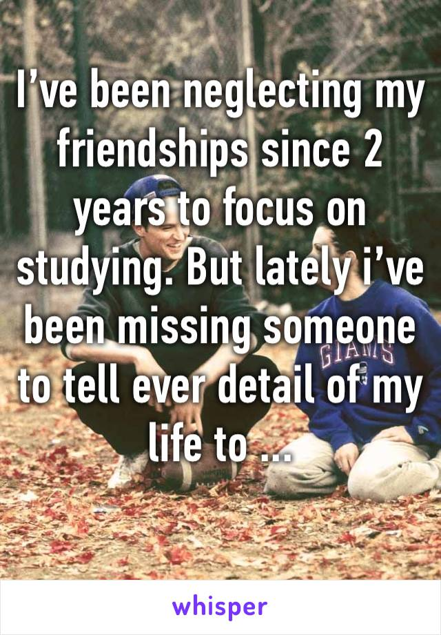 I've been neglecting my friendships since 2 years to focus on studying. But lately i've been missing someone to tell ever detail of my life to ...