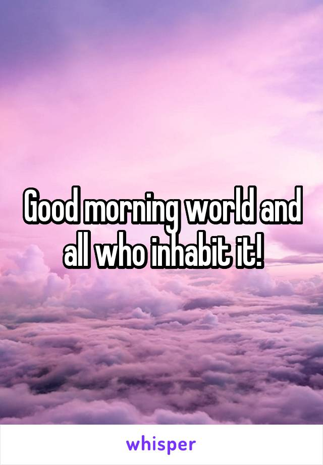 Good morning world and all who inhabit it!