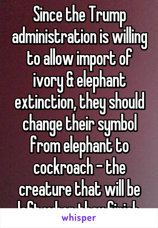 Since the Trump administration is willing to allow import of ivory & elephant extinction, they should change their symbol from elephant to cockroach - the creature that will be left when they finish.