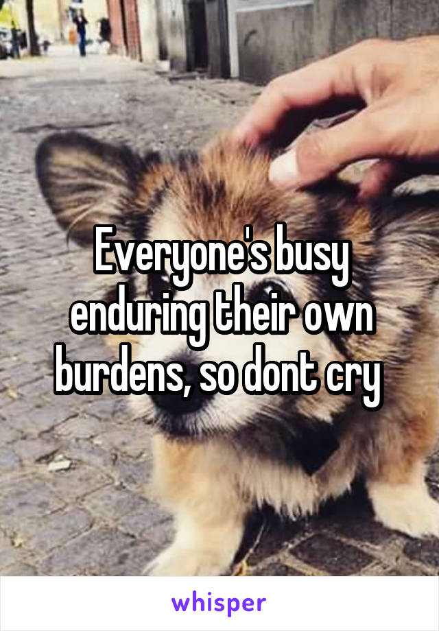 Everyone's busy enduring their own burdens, so dont cry