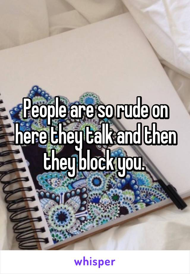 People are so rude on here they talk and then they block you.