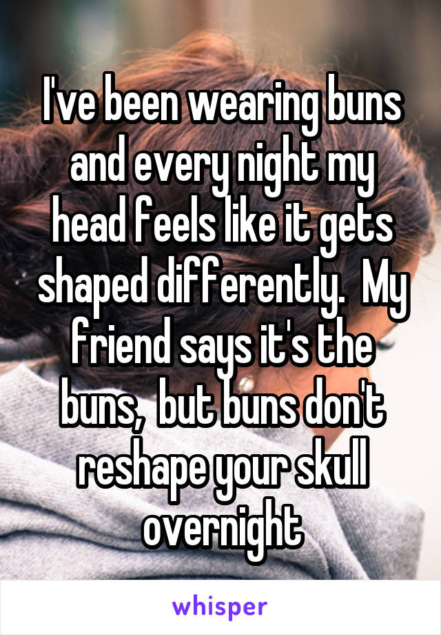 I've been wearing buns and every night my head feels like it gets shaped differently.  My friend says it's the buns,  but buns don't reshape your skull overnight