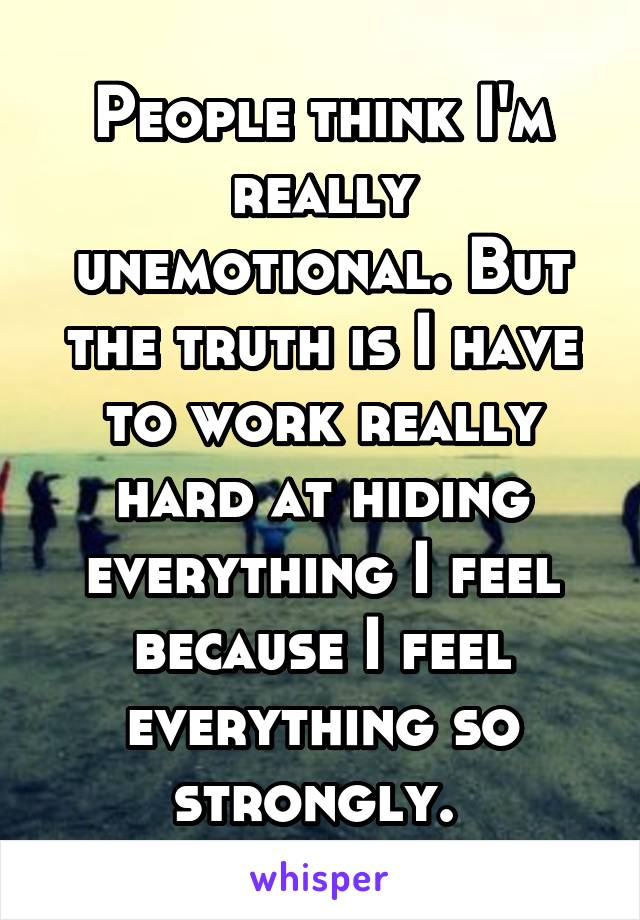 People think I'm really unemotional. But the truth is I have to work really hard at hiding everything I feel because I feel everything so strongly.
