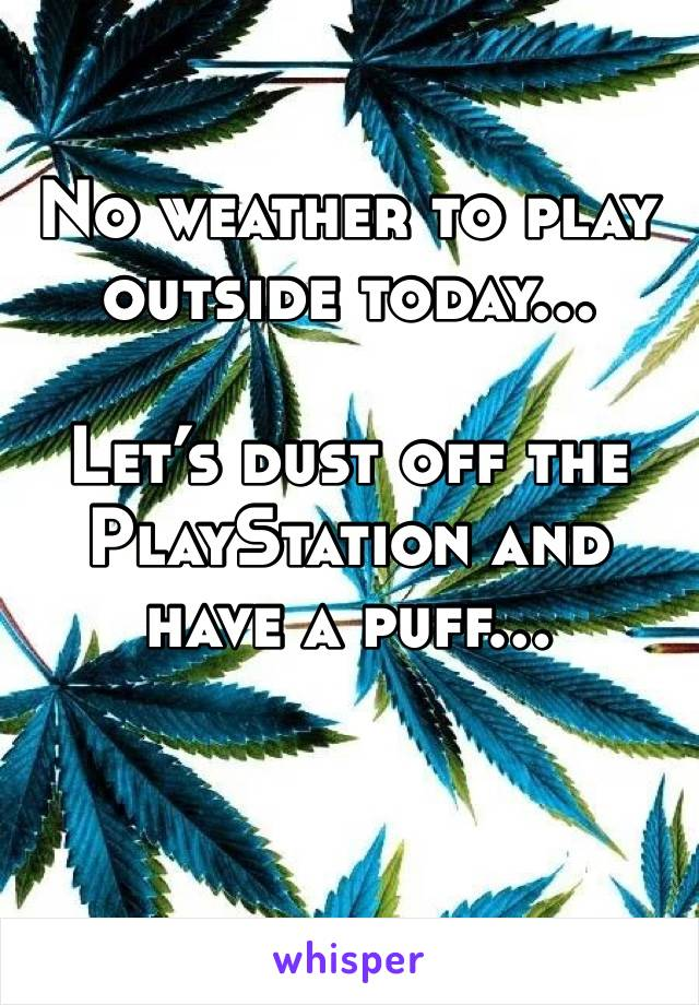 No weather to play outside today…  Let's dust off the PlayStation and have a puff…