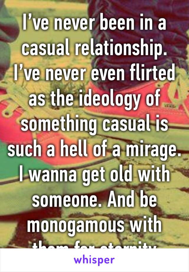 I've never been in a casual relationship. I've never even flirted as the ideology of something casual is such a hell of a mirage. I wanna get old with someone. And be monogamous with them for eternity
