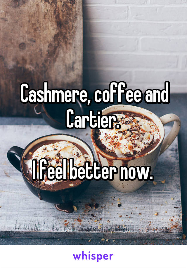 Cashmere, coffee and Cartier.   I feel better now.