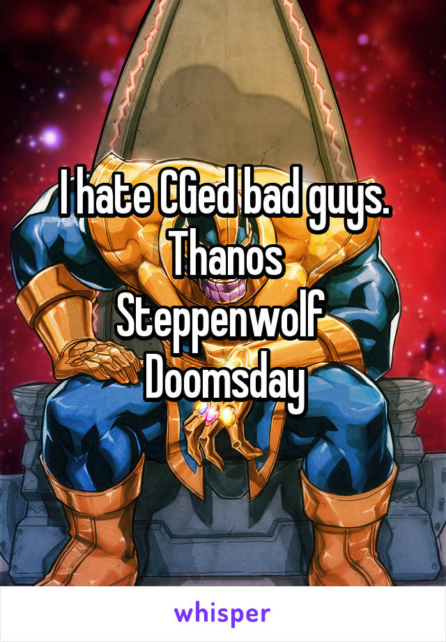 I hate CGed bad guys. Thanos Steppenwolf  Doomsday
