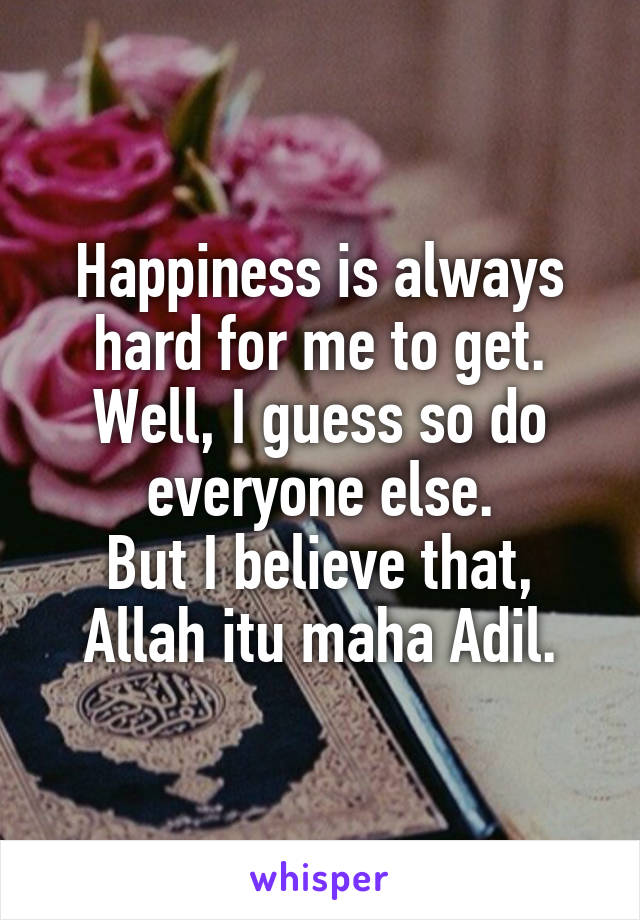 Happiness is always hard for me to get. Well, I guess so do everyone else. But I believe that, Allah itu maha Adil.