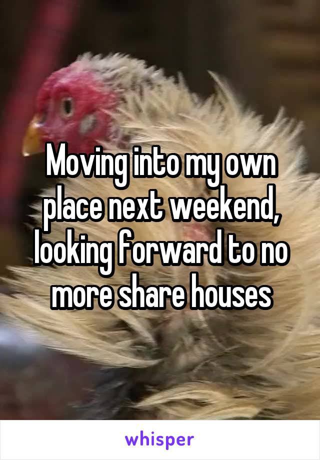 Moving into my own place next weekend, looking forward to no more share houses