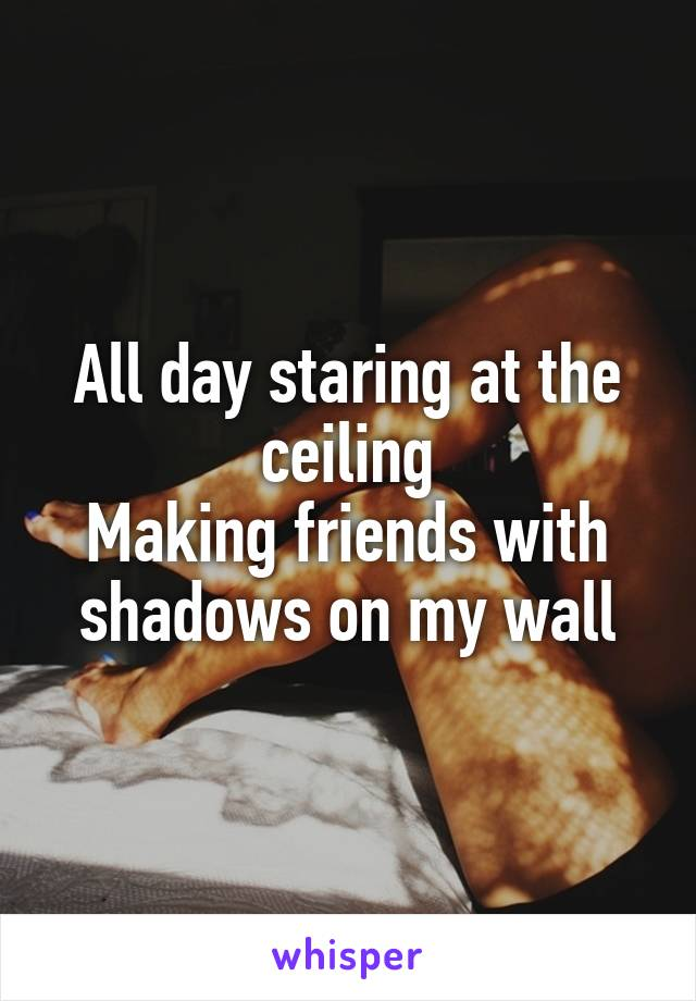 All day staring at the ceiling Making friends with shadows on my wall