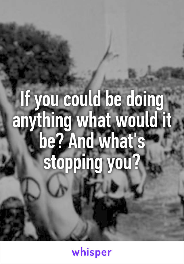 If you could be doing anything what would it be? And what's stopping you?