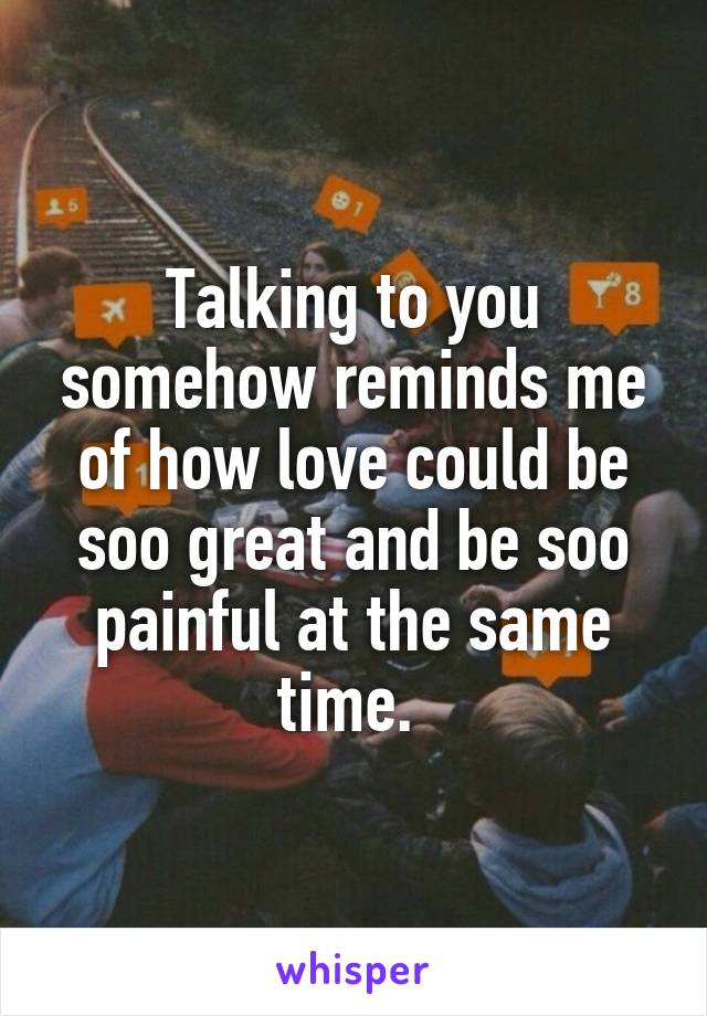 Talking to you somehow reminds me of how love could be soo great and be soo painful at the same time.