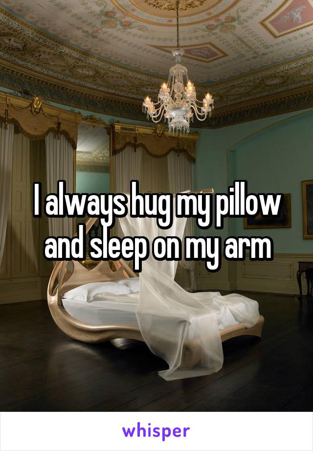 I always hug my pillow and sleep on my arm