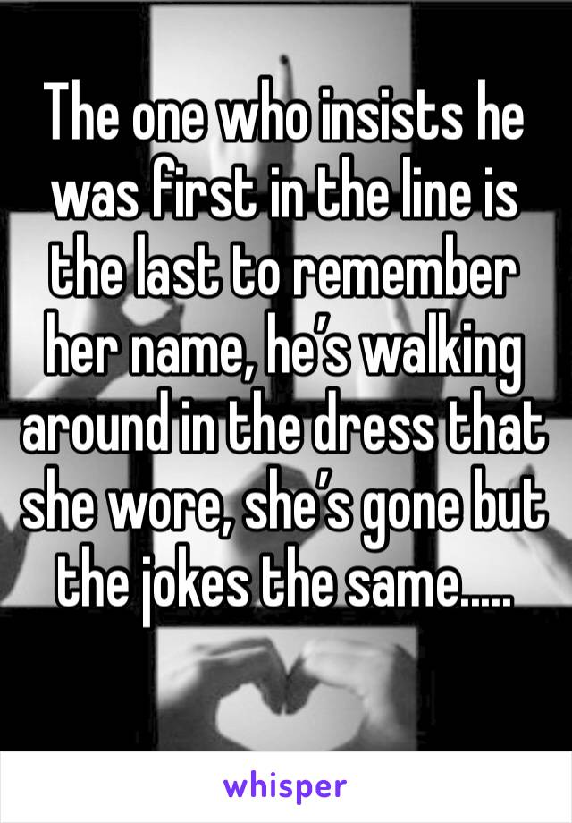 The one who insists he was first in the line is the last to remember her name, he's walking around in the dress that she wore, she's gone but the jokes the same.....
