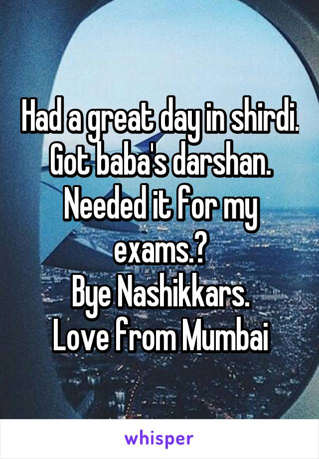 Had a great day in shirdi. Got baba's darshan. Needed it for my exams.😀 Bye Nashikkars. Love from Mumbai